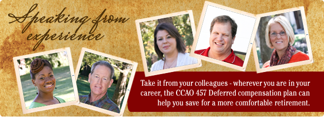 Speaking from Experience. Take it from our colleagues - wherever you are in your career, the CCAO 457 Deferred Compensation Plan can help you to save for a more comfortable retirement.