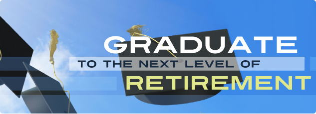 Graduate to the next level of retirement.