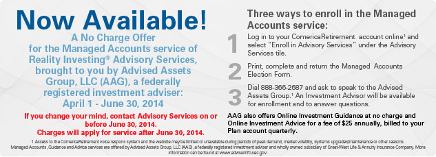 Now Available!  No Charge Offer for the Managed Account service of Reality Investing® Advisory Services brought to you by Advised Assests Group, LLC (AAG), a federally registered investment adviser: April 1 - June 30, 2014. If you change your mind, contact Advisory Services on or before June 30, 2014.  Charges will apply for service after June 30, 2014.  Three ways to enroll in the Managed Accounts service: 1. Log in to your ComericaRetirement  account online1 and select -Enroll in Advisory Services- under the Advisory Services tile. 2. Print, complete and return the Managed  Account Election Form.  Click Here. 3. Dial 888-366-2687 and ask to speak to the Advised Assets Group.-1 An Investment Advisor will be available for enrollment and to answer questions.  1 Access to the ComericaRetirement voice respons system and the website may be limited or unavailable during periods of peak demand, market volatility, systems upgrades/maintenance or other reasons.