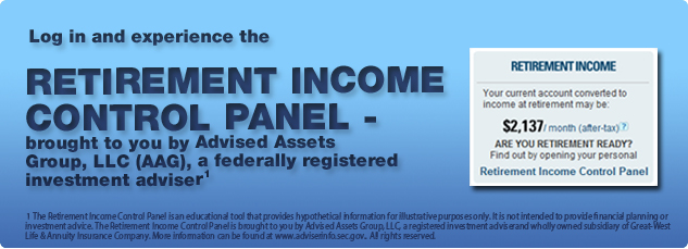Log in and experience the RETIREMENT INCOME CONTROL PANEL- brought to you by Advised Assets Group, LLC (AAG), a federally registered investment adviser1 For help personalizing your account using the Retirement Income Control Panel, please call ComericaRetirement at 888-366-2687 and ask to speak to an Advised Assets Group representative.-2                   1 The Retirement Income Control Panel is an educational tool that provides hypothetical information for illustrative purposes only. It is not intended to provide financial planning or investment advice. The Retirement Income Control Panel is brought to you by Advised Assets Group, LLC, a registered investment adviser. All rights reserved. 2 Access to the ComericaRetirement voice response system and website may be limited or unavailable during period of peak demand, market volatility, systems upgrades/maintenance or other reason.