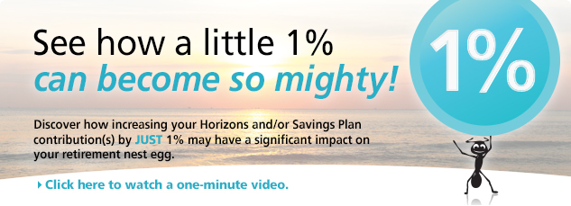 See how a little 1% can become so mighty. Discover how increasing your Horizons and or savings plan contributions by just 1% may have a significant impact on  your retirement nest egg. Click here to watch a one minute video.