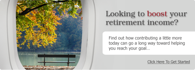 Looking to boost your  retirement income? Find out how contributing a little more today can go a long way toward helping you reach your goal…Click Here To Get Started