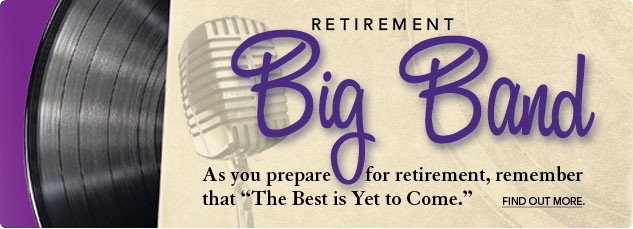 Retirement BIG BAND As you prepare for retirement, remember that The Best is Yet to Come.