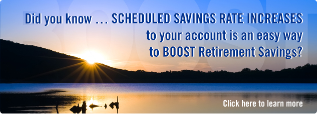 Scheduled Increases offer an easy way to BOOST Retirement Savings. Click here to learn more