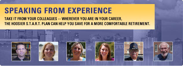 Speaking from experience. Take it from your colleagues. Whereever you are in your career, the hoosier S.T.A.R.T. Plan can help you sae for a more comfortable retirement.