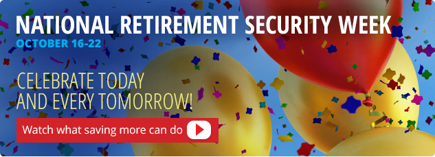 National Retirement Security Week. Oct. 16-22. Watch what saving more can do.