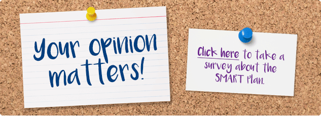 Your opinion matters! Click here to take a survey about the SMART Plan