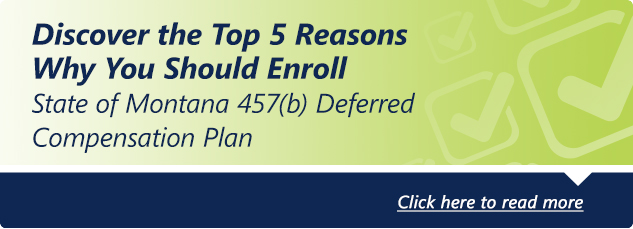 Top 5 reasons why you should enroll in your state of Montana 457 Deferred Compensation Plan. click here to read more.