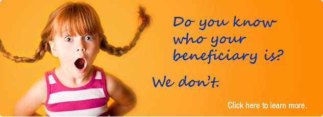 Do you know who your beneficiary is? We don't