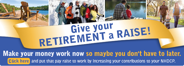 Give your retirement a raise! Put that pay raise to work by increasing your contributions to your NHDCP account. Click here to make your money work now so maybe you don't have to later.