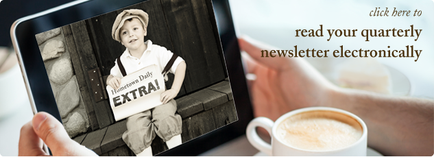 Click here to read your quarterly newsletter electronically.
