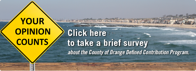 Your Opinion Counts. Click here to take a brief survey about the County of Orange Defined Contribution Program.