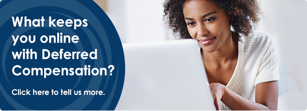 What keeps you online with Deferred Compensation? Click here to tell us more