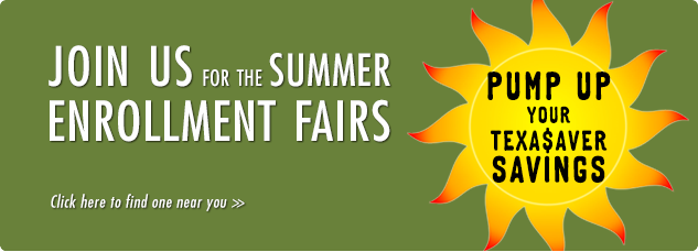 Join us for the summer enrollment fairs. Pump up your Texa$aver savings. click here to find one near you.