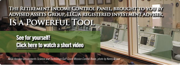 The retirement income control panel, brought to you by Advised Assets Group, LLC, A registered investment adviser, Is a powerful tool. See for yourself. Click Here to watch a short video.